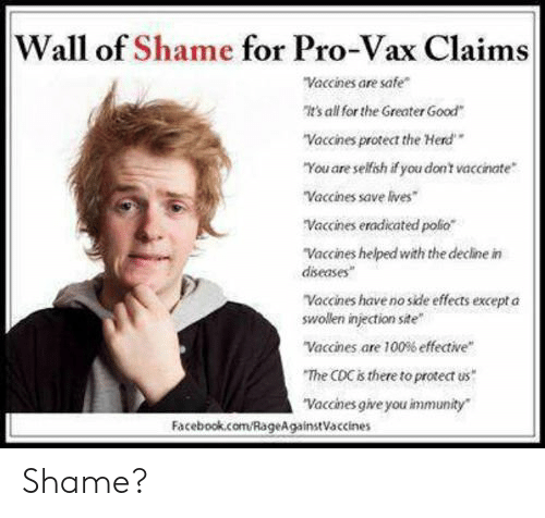 "Facebook, facebook.com, and Good: Wall of Shame for Pro-Vax Claims  Vaccines are safe""  t's all for the Greater Good  ""Vaccines protect the Herd  You are selfsh if you dont vaccinate  Vaccines save ives  Vaccines eradicated poio  Vaccines helped with the decline in  diseases  ""Vaccines have no side effects except a  swollen injection site  ""Vaccines are 100% effective""  The CDC is there to protect us  ""Vaccines give you immunity  Facebook.com/RageAgainstVaccines Shame?"