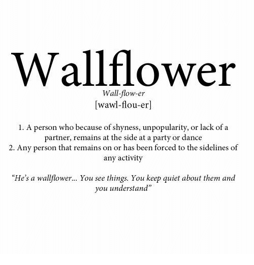 """Party, Quiet, and Dance: Wallflower  Wall-flow-er  [wawl-flou-er]  1. A person who because of shyness, unpopularity, or lack of a  partner, remains at the side at a party or dance  2. Any person that remains on or has been forced to the sidelines of  any activity  """"He's a wallflower... You see things. You keep quiet about them and  you understand"""