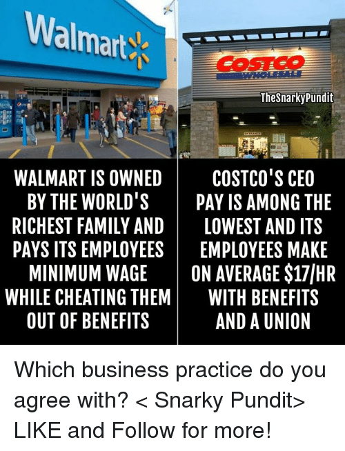 pundit: Walmarts  Thesnarky pundit  WALMART IS OWNED  COSTCO'S CEO  BY THE WORLD  PAY IS AMONG THE  RICHEST FAMILY AND  LOWEST AND ITS  PAYS ITS EMPLOYEES  EMPLOYEES MAKE  MINIMUM WAGE  ON AVERAGE S17IHR  WHILE CHEATING THEM  WITH BENEFITS  OUT OF BENEFITS  AND A UNION Which business practice do you agree with? < Snarky Pundit> LIKE and Follow for more!