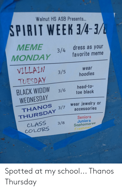 Head, Meme, and School: Walnut HS ASB Presents...  SPIRIT WEEK 3/43  dress as your  favorite meme  3/4  MONDAY  VILLALN 3/5 hoodies  wear  TUESDAY  BLACK WID0W3/6 head-to-  WEDNESDAY  THANOS  THURSDAY  toe black  wear jewelry or  accessories  CLASS 3/ Juniors  COLORS  Sophomores  Freshme Spotted at my school... Thanos Thursday