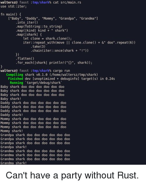 """Do Daddy: waltersz@ faust  use std::iter  :tmp/shark%  cat  src/main.rs  fn main()  """"Baby"""" """"Daddy"""", """"Mommy"""",""""Grandpa"""", """"Grandma""""  into iter)  map (ToString::to_string)  map (Ikind] kind """" shark"""")  map( I sharkl f  let clone shark.clone);  iter::repeat_with(move 