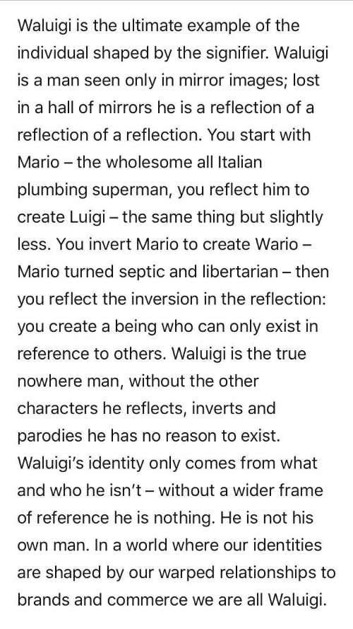 Relationships, Superman, and True: Waluigi is the ultimate example of the  individual shaped by the signifier. Waluigi  is a man seen only in mirror images; lost  in a hall of mirrors he is a reflection of a  reflection of a reflection. You start with  Mario - the wholesome all Italian  plumbing superman, you reflect him to  create Luigi - the same thing but slightly  less. You invert Mario to create Wario-  Mario turned septic and libertarian - then  you reflect the inversion in the reflection:  you create a being who can only exist in  reference to others. Waluigi is the true  nowhere man, without the other  characters he reflects, inverts and  parodies he has no reason to exist.  Waluigi's identity only comes from what  and who he isn't- without a wider frame  of reference he is nothing. He is not his  own man. In a world where our identities  are shaped by our warped relationships to  brands and commerce we are all Waluigi.