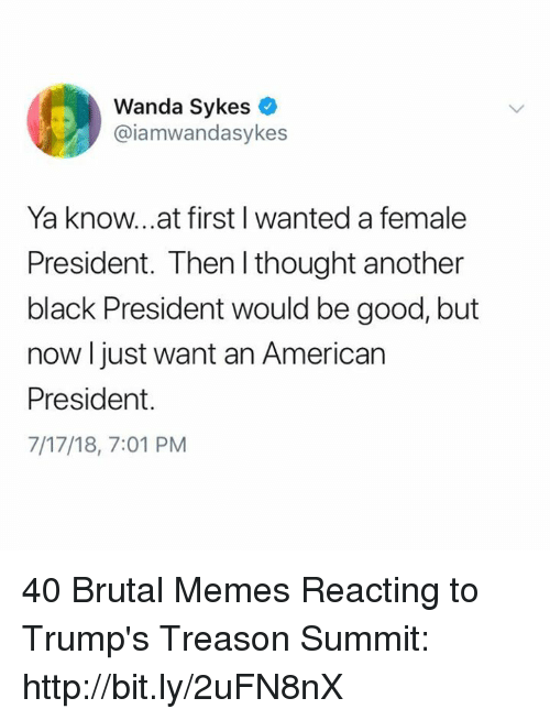 Memes, American, and Black: Wanda Sykes  @iamwandasykes  Ya know...at first I wanted a female  President. Then I thought another  black President would be good, but  now l just want an American  President.  7/17/18, 7:01 PM 40 Brutal Memes Reacting to Trump's Treason Summit: http://bit.ly/2uFN8nX