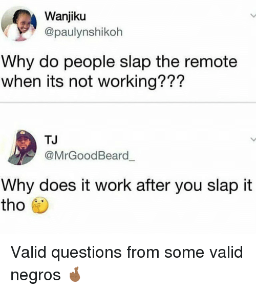 Work, Trendy, and Working: Wanjiku  @paulynshikoh  Why do people slap the remote  when its not working???  TJ  @MrGoodBeard  Why does it work after you slap it  tho Valid questions from some valid negros 🤞🏾