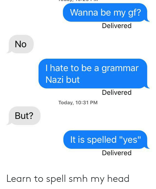 "Head, Smh, and Today: Wanna be my gf?  Delivered  No  I hate to be a grammar  Nazi but  Delivered  Today, 10:31 PM  But?  It is spelled ""yes""  Delivered Learn to spell smh my head"