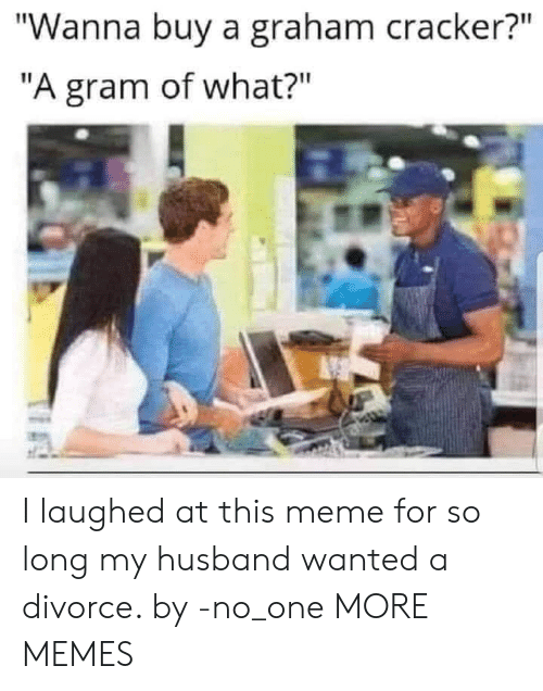 "Dank, Meme, and Memes: ""Wanna buy a graham cracker?""  ""A gram of what?"" I laughed at this meme for so long my husband wanted a divorce. by -no_one MORE MEMES"
