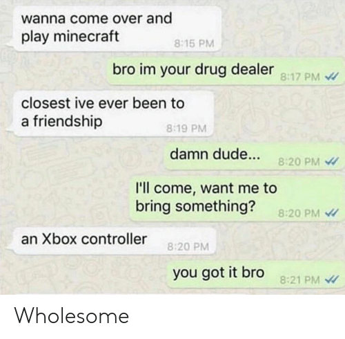 Play Minecraft: wanna come over and  play minecraft  8:15 PM  bro im your drug dealer 8:17 PM  closest ive ever been to  a friendship  8:19 PM  damn dude...  8:20 PM  l'll come, want me to  bring something?  8:20 PM  an Xbox controller  8:20 PM  you got it bro  8:21 PM Wholesome