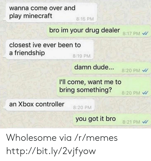 Play Minecraft: wanna come over and  play minecraft  8:15 PM  bro im your drug dealer 8:17 PM  closest ive ever been to  a friendship  8:19 PM  damn dude...  8:20 PM  l'll come, want me to  bring something?  8:20 PM  an Xbox controller  8:20 PM  you got it bro  8:21 PM Wholesome via /r/memes http://bit.ly/2vjfyow