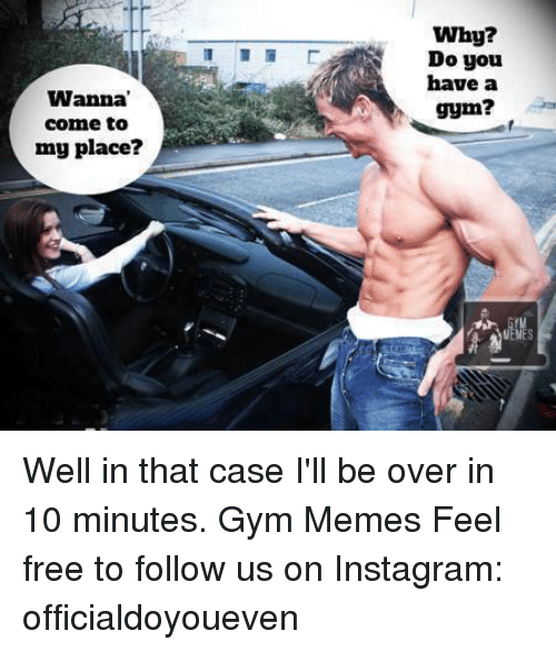 Well In That Case: Wanna  come to  my place?  Why?  Do you  have a  gym? Well in that case I'll be over in 10 minutes.   Gym Memes  Feel free to follow us on Instagram: officialdoyoueven