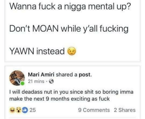 Fucking, Shit, and Fuck: Wanna fuck a nigga mental up?  Don't MOAN while yall fucking  YAWN instead  Mari Amiri shared a post.  21 mins  I will deadass nut in you since shit so boring imma  make the next 9 months exciting as fuck  25  9 Comments 2 Shares