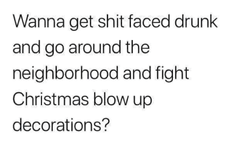 Christmas, Drunk, and Shit: Wanna get shit faced drunk  and go around the  neighborhood and fight  Christmas blow up  decorations?