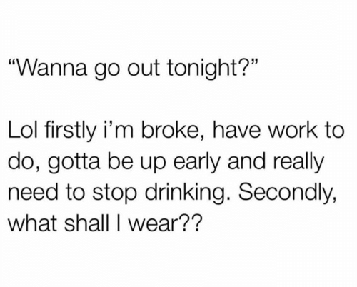 "Drinking, Lol, and Relationships: ""Wanna go out tonight?""  Lol firstly i'm broke, have work to  do, gotta be up early and really  need to stop drinking. Secondly,  what shall I wear??"