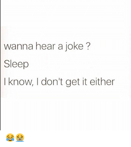 Sleep, Get, and I Know: wanna hear a joke?  Sleep  I know, I don't get it either 😂😭