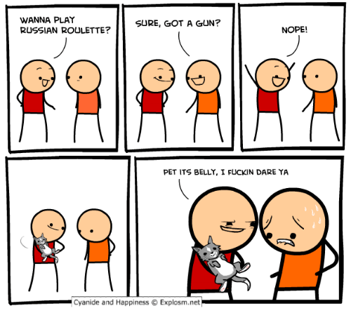 russian roulette: WANNA PLAY  RUSSIAN ROULETTE?  SURE, GOT A GUN?  NOPE!  PET ITS BELLY, I FUCKIN DARE YA  Cyanide and Happiness © Explosm.net