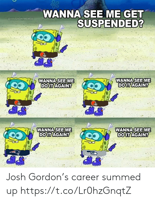 Josh: WANNA SEE ME GET  SUSPENDED?  @HAVEADAYMEMES  WANNA SEE ME  DO IT AGAIN?  WANNA SEE ME  DO IT AGAIN?  WANNA SEE ME  DO IT AGAIN?  WANNA SEE ME  DO IT AGAIN? Josh Gordon's career summed up https://t.co/Lr0hzGnqtZ