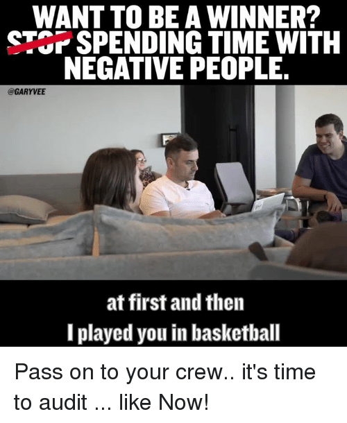 Played You: WANT TO BE A WINNER?  STOPSPENDING TIME WITH  NEGATIVE PEOPLE.  @GARYVEE  at first and then  I played you inbasketball Pass on to your crew.. it's time to audit ... like Now!