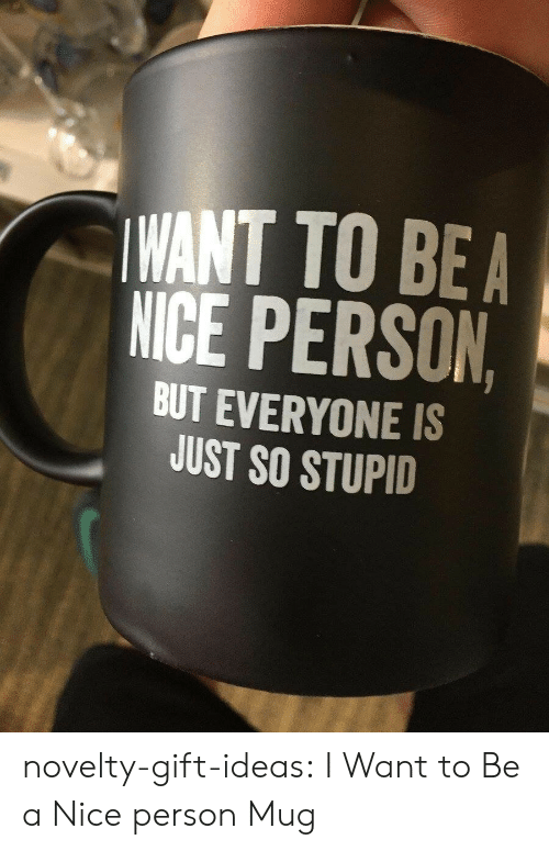 Tumblr, Blog, and Nice: WANT TO BEA  NICE PERSON  BUT EVERYONE IS  JUST SO STUPID novelty-gift-ideas:  I Want to Be a Nice person Mug