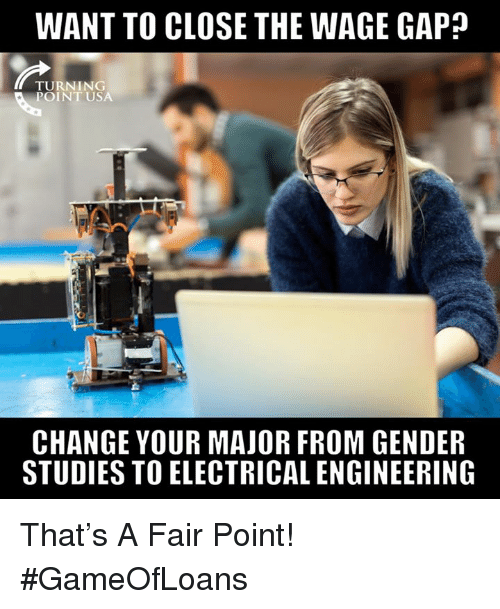 electrical engineering: WANT TO CLOSE THE WAGE GAP?  TURNING  POINT USA  CHANGE YOUR MAJOR FROM GENDER  STUDIES TO ELECTRICAL ENGINEERING That's A Fair Point! #GameOfLoans