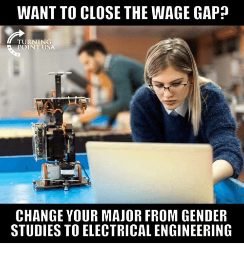 Memes, Engineering, and Change: WANT TO CLOSE THE WAGE GAP?  TURNING  POINT USA  CHANGE YOUR MAJOR FROM GENDER  STUDIES TO ELECTRICAL ENGINEERING