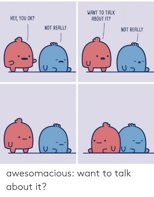 Tumblr, Blog, and Com: WANT TO TALK  HEY, YOU OK?  ABOUT IT?  NOT REALLY  NOT REALLY awesomacious:  want to talk about it?
