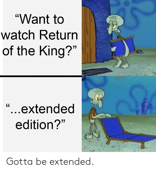 """Lord of the Rings, Watch, and King: """"Want to  watch Return  of the King?""""  C0  """"...extended  edition? Gotta be extended."""