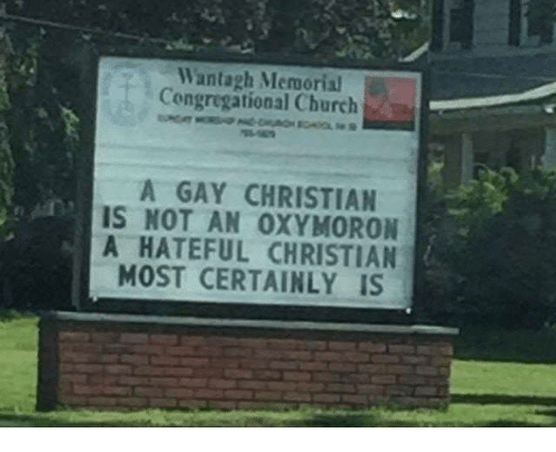 Church, Oxymoron, and Gay: Wantagh Memorial  Congregational Church  A GAY CHRISTIAN  IS NOT AN OXYMORON  A HATEFUL CHRISTIAN  MOST CERTAINLY IS