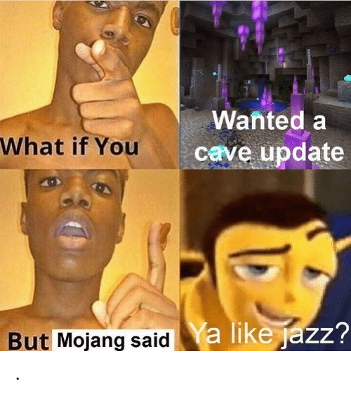cave: Wanted a  What if You  cave update  a like jazz?  But Mojang said .