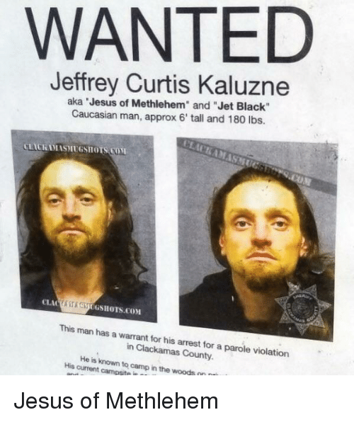 """Jesus, Black, and Caucasian: WANTED  Jeffrey Curtis Kaluzne  aka Jesus of Methlehem"""" and """"Jet Black""""  Caucasian man, approx 6' tall and 180 lbs.  LACKAMASMUGSHOTS COM  ASAUGSHOTS.COM  This man has a warrant for his arrest for a parole violation  in Clackamas County.  His current campsite in  to  camp in the woods Jesus of Methlehem"""