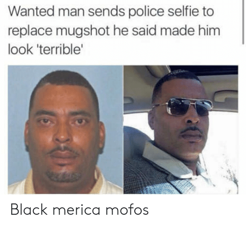 mofos: Wanted man sends police selfie to  replace mugshot he said made him  look 'terrible Black merica mofos
