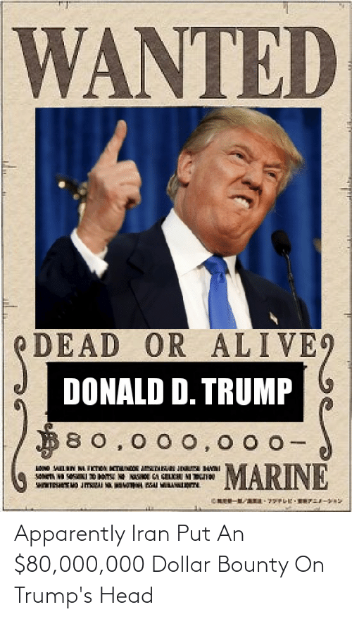D Trump: WANTED  PDEAD OR ALIVE9  DONALD D. TRUMP  B80,00o,0 0 0-  MARINE Apparently Iran Put An $80,000,000 Dollar Bounty On Trump's Head
