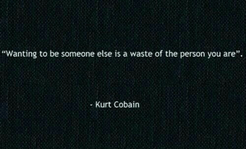 """Kurt Cobain, You, and Person: """"Wanting to be someone else is a waste of the person you are"""".  Kurt Cobain"""
