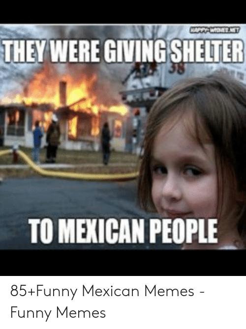funny mexican memes: WAPPOENE  THEY WERE GIVING SHELTER  38  TO MEXICAN PEOPLE 85+Funny Mexican Memes - Funny Memes