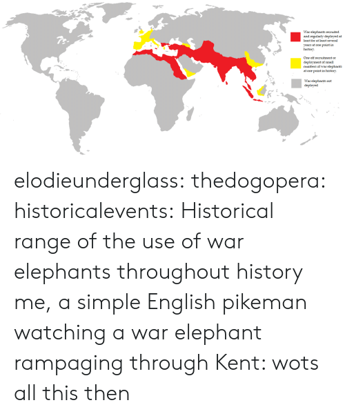 Gif, Tumblr, and Blog: War elephants recruited  and regularly deployed at  least for at least several  years at one point in  history  One off recruitment or  deployment of small  numbers of war elephants  at one point in history  War elephants not  deployed elodieunderglass:  thedogopera:  historicalevents: Historical range of the use of war elephants throughout history me, a simple English pikeman watching a war elephant rampaging through Kent: wots all this then