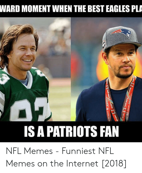 Eagles Memes: WARD MOMENT WHEN THE BEST EAGLES PLA  IS A PATRIOTS FAN NFL Memes - Funniest NFL Memes on the Internet [2018]