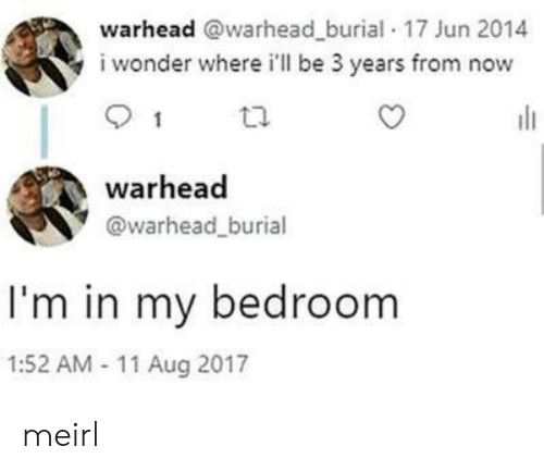 Wonder, MeIRL, and Burial: warhead @warhead_burial 17 Jun 2014  i wonder where i'll be 3 years from now  1  warhead  @warhead_burial  I'm in my bedroom  1:52 AM 11 Aug 2017 meirl