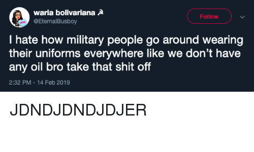 Shit, Military, and How: waria bolivarianaA  @EternalBusboy  Follow  I hate how military people go around wearing  their uniforms everywhere like we don't have  any oil bro take that shit off  2:32 PM-14 Feb 2019 JDNDJDNDJDJER