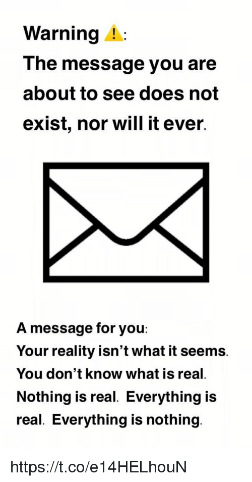 Does Not Exist: Warning A  The message you are  about to see does not  exist, nor will it ever.  A message for you  Your reality isn't what it seems.  You don't know what is real.  Nothing is real. Everything is  real. Everything is nothing https://t.co/e14HELhouN