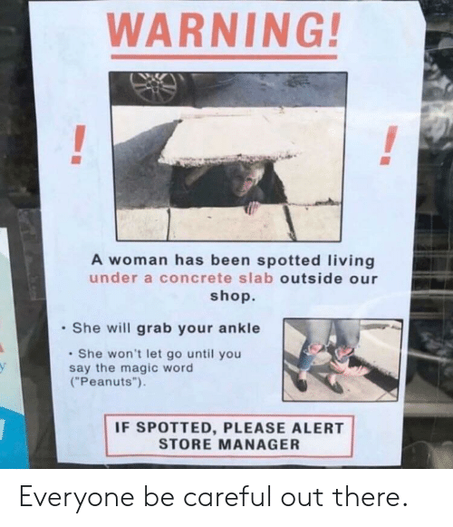 "Magic, Word, and Living: WARNING!  A woman has been spotted living  under a concrete slab outside our  shop.  She will grab your ankle  She won't let go until you  say the magic word  (""Peanuts"").  IF SPOTTED, PLEASE ALERT  STORE MANAGER Everyone be careful out there."