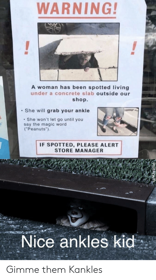 "Magic, Word, and Living: WARNING!  A woman has been spotted living  under a concrete slab outside our  shop.  She will grab your ankle  She won't let go until you  say the magic word  (""Peanuts"")  IF SPOTTED, PLEASE ALERT  STORE MANAGER  Nice ankles kid Gimme them Kankles"