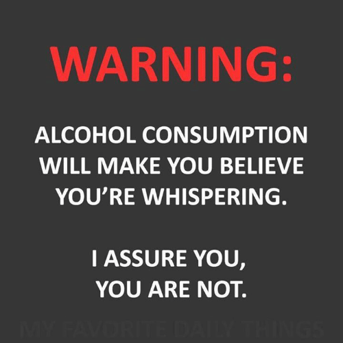 Dank, Alcohol, and 🤖: WARNING:  ALCOHOL CONSUMPTION  WILL MAKE YOU BELIEVE  YOU'RE WHISPERING.  IASSURE YOU,  YOU ARE NOT.