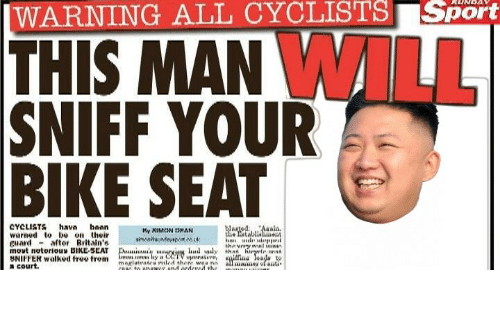 seat: |WARNING ALL CYCLISTS Sport  THIS MAN WILL  SNIFF YOUR  BIKE SEAT  CYCLISTS hava hoan  warned to be on their  guard - aftor Britain's  movt notorious BIKE-SEAT  BNIFFER walked free trom  a court.  WargedAalis.  he atablialent  My XIMCON DHAN  thnvnry wal ininin  Dui'y arviun hud wly that hiryrle nnn  an s lay CCTV upmtive,  magiutratra riled there waa ni  COIC to onawer and ordercd the  ilfina eada  all mane ofanti https://t.co/mo9yyPAVVZ