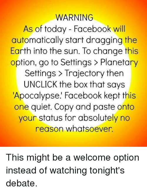 trajectory: WARNING  As of today Facebook will  automatically start dragging the  Earth into the sun. To change this  option, go to Settings Planetary  Settings Trajectory then  UNCLICK the box that says  Apocalypse. Facebook kept this  one quiet. Copy and paste onto  your status for absolutely no  reason whatsoever This might be a welcome option instead of watching tonight's debate.