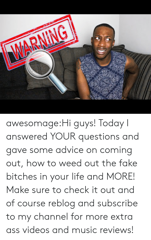 Advice, Ass, and Fake: WARNING awesomage:Hi guys! Today I answered YOUR questions and gave some advice on coming out, how to weed out the fake bitches in your life and MORE! Make sure to check it out and of course reblog and subscribe to my channel for more extra ass videos and music reviews!