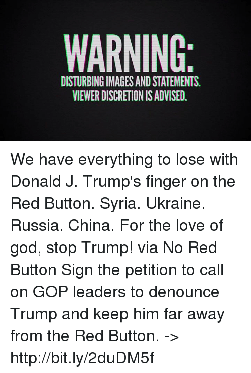Discretion: WARNING  DISTURBINGIMAGESAND STATEMENTS.  VIEWER DISCRETION IS ADVISED. We have everything to lose with Donald J. Trump's finger on the Red Button. Syria. Ukraine. Russia. China. For the love of god, stop Trump! via No Red Button Sign the petition to call on GOP leaders to denounce Trump and keep him far away from the Red Button. -> http://bit.ly/2duDM5f