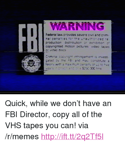 """crm: WARNING  FB  Federal law provoes severe cv and crm-  nal penatties tor tre unauthorizec re  production distrbution or exnibiion or <p>Quick, while we don&rsquo;t have an FBI Director, copy all of the VHS tapes you can! via /r/memes <a href=""""http://ift.tt/2q2Tf5l"""">http://ift.tt/2q2Tf5l</a></p>"""
