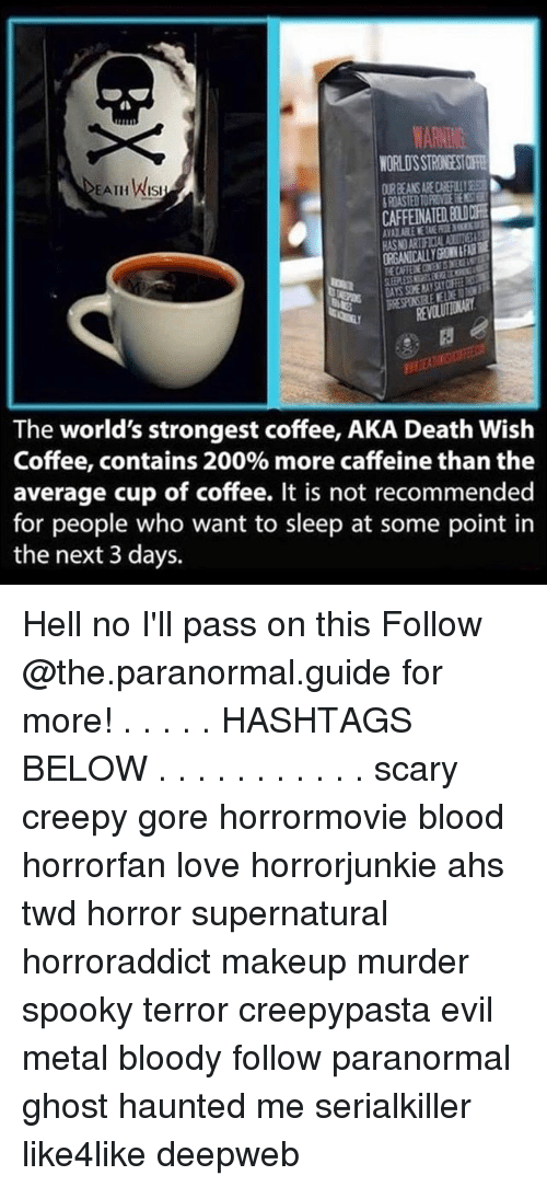 worlds strongest: WARNING  NORLOSSTRONDSTORE  EATH Wist  The world's strongest coffee, AKA Death Wish  Coffee, contains 200% more caffeine than the  average cup of coffee. It is not recommended  for people who want to sleep at some point in  the next 3 days. Hell no I'll pass on this Follow @the.paranormal.guide for more! . . . . . HASHTAGS BELOW . . . . . . . . . . . scary creepy gore horrormovie blood horrorfan love horrorjunkie ahs twd horror supernatural horroraddict makeup murder spooky terror creepypasta evil metal bloody follow paranormal ghost haunted me serialkiller like4like deepweb