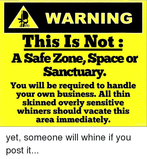 Memes, Space, and Vacation: WARNING  RTFU  This Is Not:  A Safe Zone, Space or  You will be required to handle  your own business. All thin  skinned overly sensitive  whiners should vacate this  area immediately. yet, someone will whine if you post it...