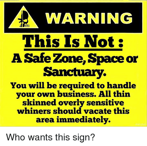 Memes, Space, and Vacation: WARNING  RTFU  This Is Not:  A Safe Zone, Space or  Sanctuary.  You will be required to handle  your own business. All thin  skinned overly sensitive  whiners should vacate this  area immediately. Who wants this sign?