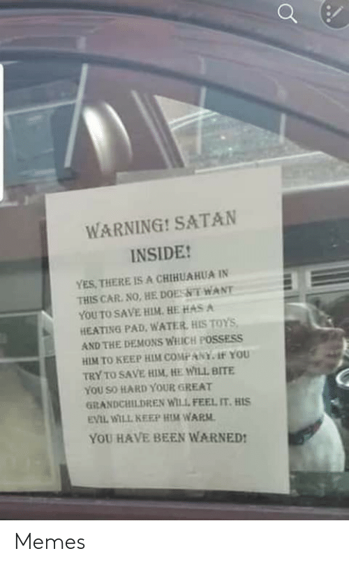 chihuahua: WARNING! SATAN  INSIDE!  YES, THERE IS A CHIHUAHUA IN  THIS CAR. NO, HE DOESNT WANT  YOU TO SAVE HIM. HE HAS A  HEATING PAD, WATER, HIS TOYS,  AND THE DEMONS WHICH POSSESS  HIM TO KEEP HIM COMPANY. 1f YOU  TRY TO SAVE HIM, HE WILL BITE  YOU SO HARD YOUR GREAT  GRANDCHILDREN WILL FEEL IT. HIS  EVIL WILL KEEP HIM WARM.  YOU HAVE BEEN WARNED! Memes
