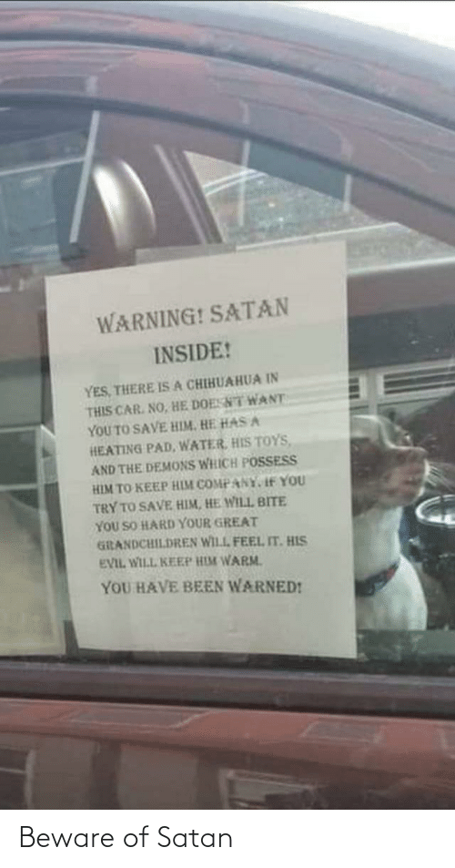 chihuahua: WARNING! SATAN  INSIDE!  YES, THERE ISA CHIHUAHUA IN  THIS CAR. NO, HE DOESNT WANT  YOU TO SAVE HIM. HE HAS A  HEATING PAD, WATER, HIS TOYS,  AND THE DEMONS WHICH POSSESS  HIM TO KEEP HIM COMPANY, If YOU  TRY TO SAVE HIM, HE WILL BITE  YOU SO HARD YOUR GREAT  GiRANDCHILDREN WILL FEEL IT. HIS  EVIL WILL KEEP HIM WARM.  YOU HAVE BEEN WARNED! Beware of Satan